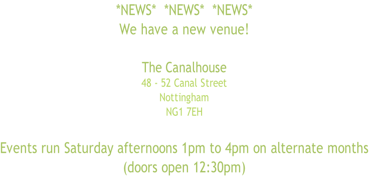 *NEWS*  *NEWS*  *NEWS* We have a new venue!  The Canalhouse 48 - 52 Canal Street Nottingham  NG1 7EH   Events run Saturday afternoons 1pm to 4pm on alternate months (doors open 12:30pm)